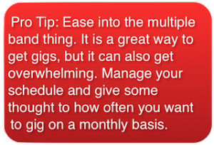 Pro Tip on how to make money playing in multiple bands: Pro Tip: Ease into the multiple band thing. It is a great way to get gigs, but it can also get overwhelming. Manage your schedule and give some thought to how often you want to gig on a monthly basis.