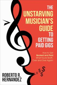 Unstarving Musician's Guide to Getting Paid Gigs (book cover) – How to Get Booked and Paid What You're Worth, Over and Over Again! by Roberto R Hernandez (aka Robonzo)